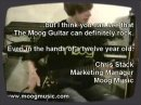 A little footage from the video archives... Someone asked if the Moog guitar could rock. This is some footage of my nephew playing a Moog Guitar prototype through a VERY cheap amp and effects pedal. Still, it rocked! As he shows, the Mute Mode has some great rock and metal applications. Chris Stack Marketing Manager Moog Music